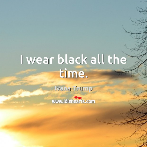 I wear black all the time. Ivana Trump Picture Quote