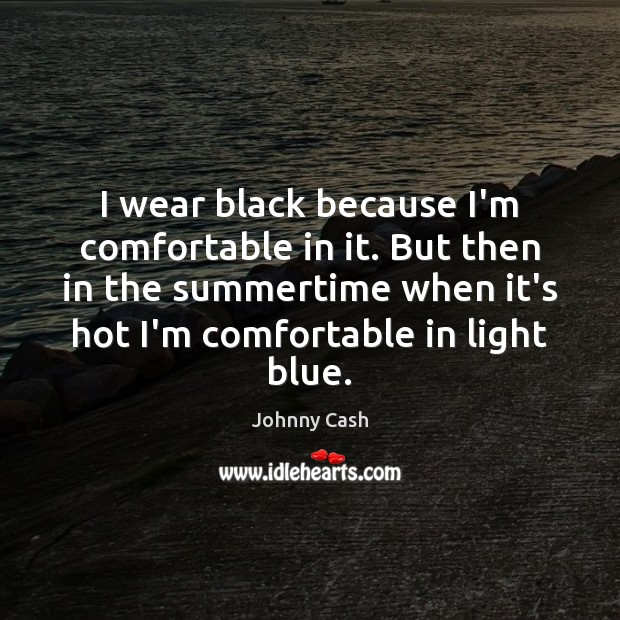 I wear black because I'm comfortable in it. But then in the Johnny Cash Picture Quote