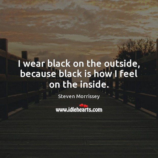 I wear black on the outside, because black is how I feel on the inside. Image