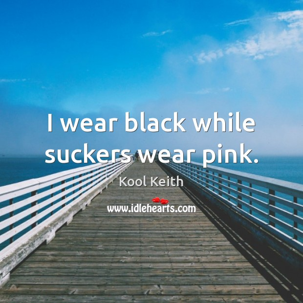I wear black while suckers wear pink. Image