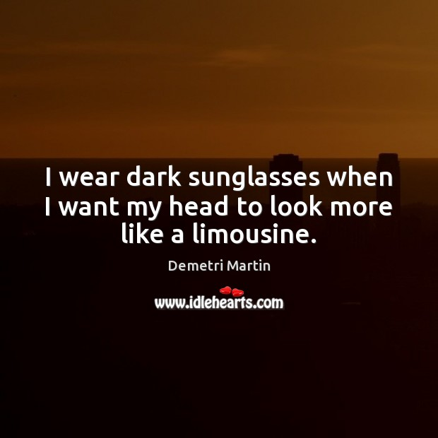 I wear dark sunglasses when I want my head to look more like a limousine. Demetri Martin Picture Quote