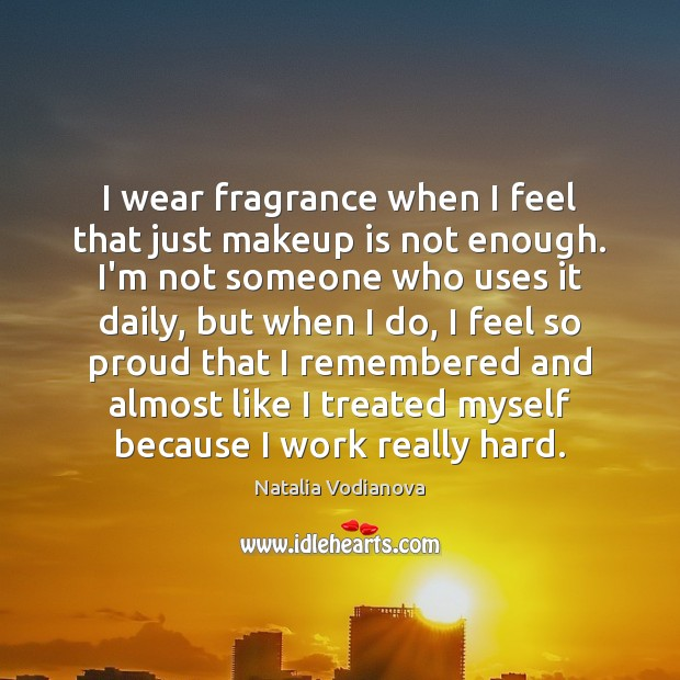 I wear fragrance when I feel that just makeup is not enough. Image