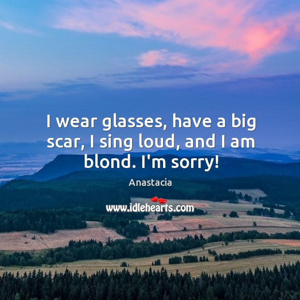 Image, I wear glasses, have a big scar, I sing loud, and I am blond. I'm sorry!