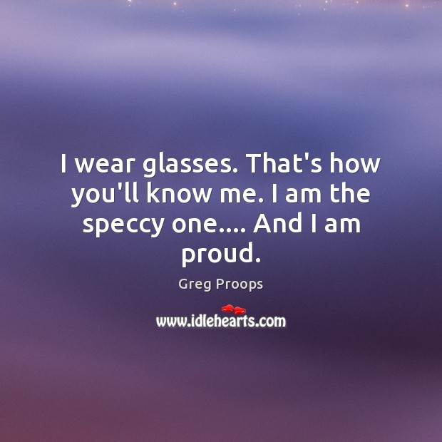Image, I wear glasses. That's how you'll know me. I am the speccy one…. And I am proud.