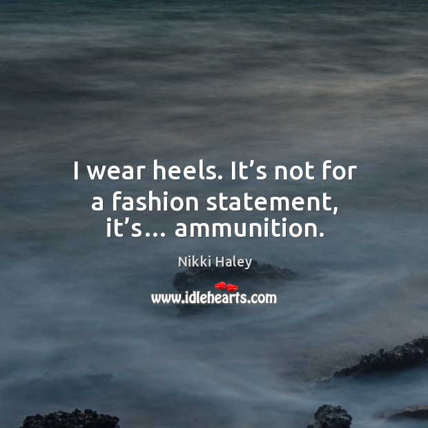 I wear heels. It's not for a fashion statement, it's… ammunition. Nikki Haley Picture Quote