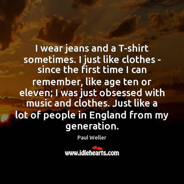I wear jeans and a T-shirt sometimes. I just like clothes – Image