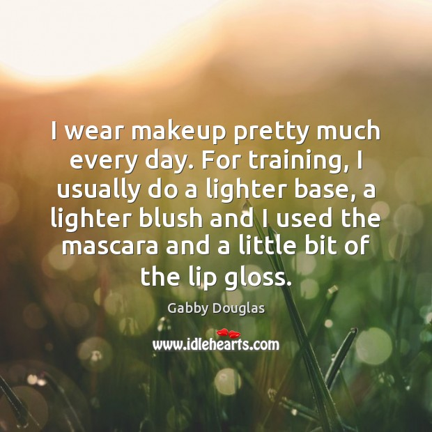 Image, I wear makeup pretty much every day. For training, I usually do