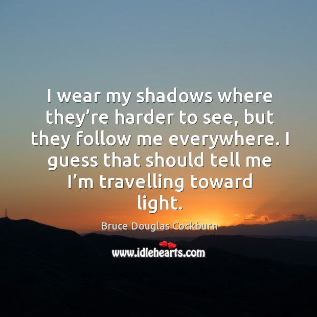 I wear my shadows where they're harder to see, but they follow me everywhere. Bruce Douglas Cockburn Picture Quote
