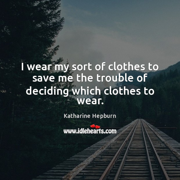 I wear my sort of clothes to save me the trouble of deciding which clothes to wear. Image