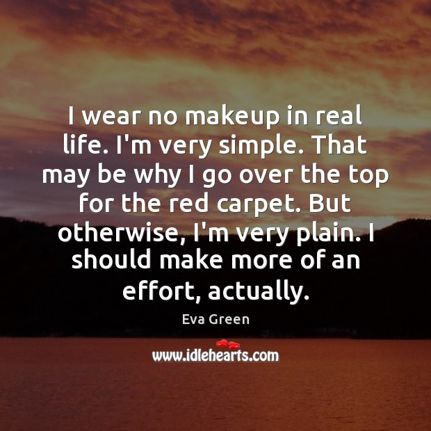 I wear no makeup in real life. I'm very simple. That may Eva Green Picture Quote