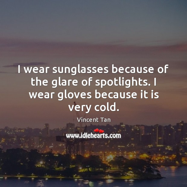 I wear sunglasses because of the glare of spotlights. I wear gloves Image