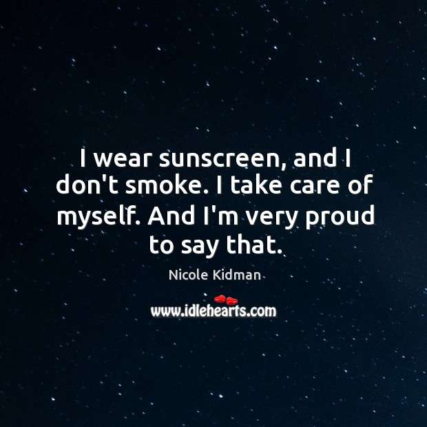 I wear sunscreen, and I don't smoke. I take care of myself. Image