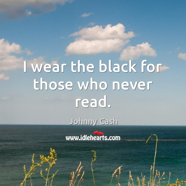 I wear the black for those who never read. Johnny Cash Picture Quote