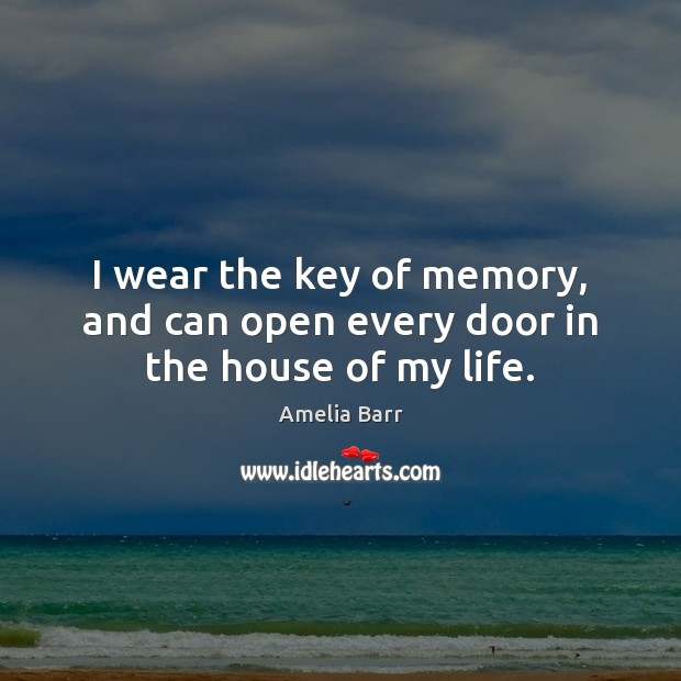 I wear the key of memory, and can open every door in the house of my life. Image