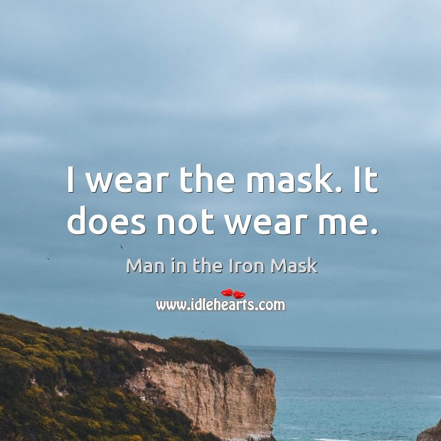 I wear the mask. It does not wear me. Image