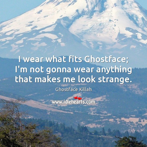 I wear what fits Ghostface; I'm not gonna wear anything that makes me look strange. Ghostface Killah Picture Quote