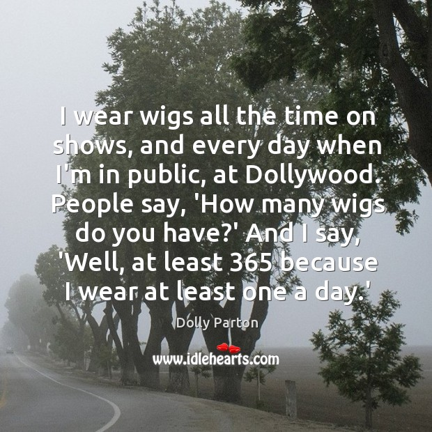 I wear wigs all the time on shows, and every day when Image