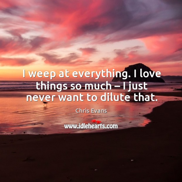 I weep at everything. I love things so much – I just never want to dilute that. Chris Evans Picture Quote