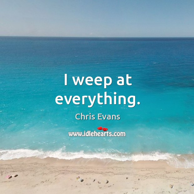 I weep at everything. Chris Evans Picture Quote