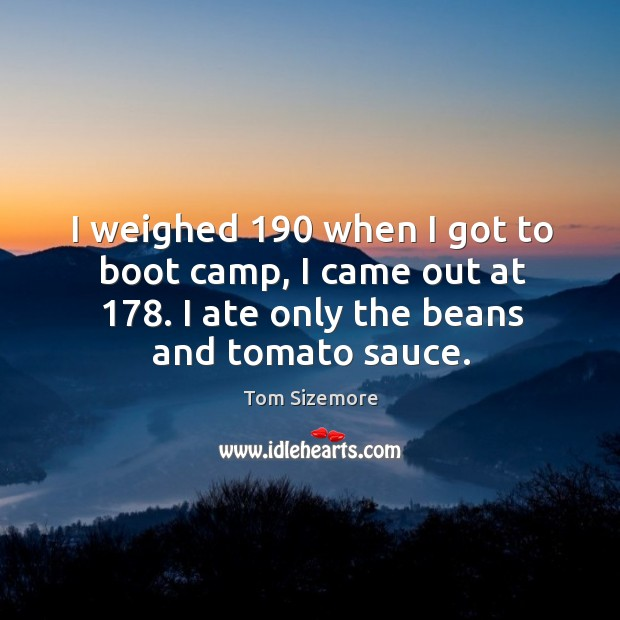 I weighed 190 when I got to boot camp, I came out at 178. I ate only the beans and tomato sauce. Image