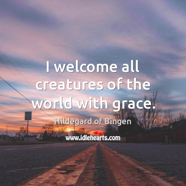 I welcome all creatures of the world with grace. Image