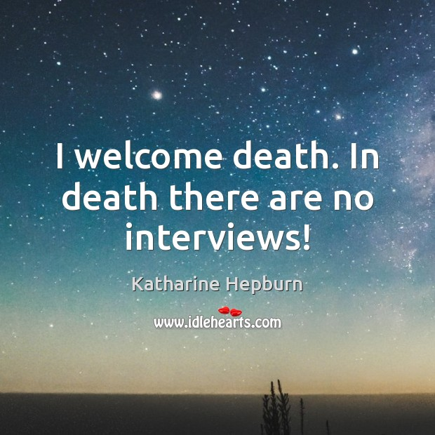 I welcome death. In death there are no interviews! Katharine Hepburn Picture Quote