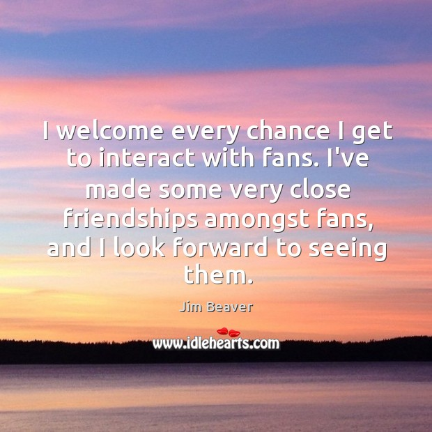 I welcome every chance I get to interact with fans. I've made Image