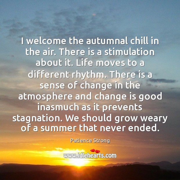 I welcome the autumnal chill in the air. There is a stimulation Patience Strong Picture Quote