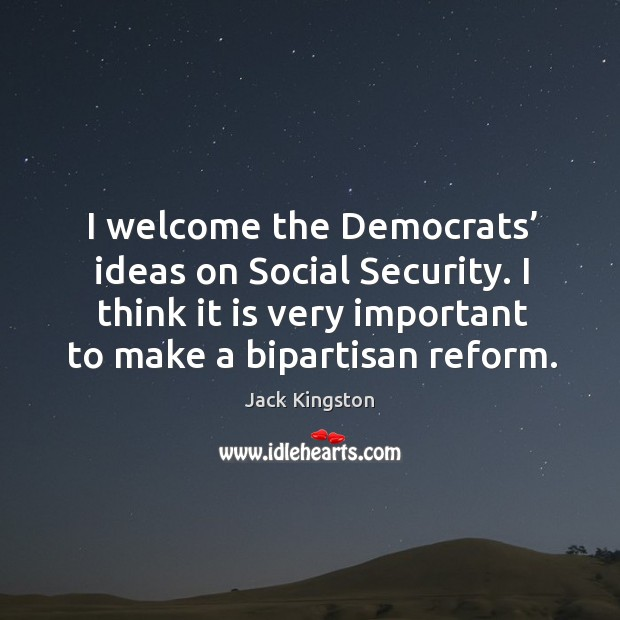 I welcome the democrats' ideas on social security. I think it is very important to make a bipartisan reform. Image