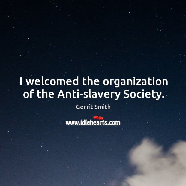 I welcomed the organization of the anti-slavery society. Image