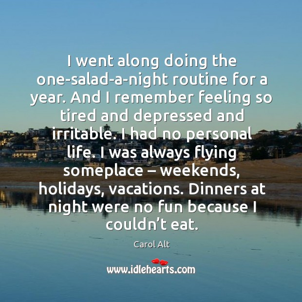 I went along doing the one-salad-a-night routine for a year. Carol Alt Picture Quote