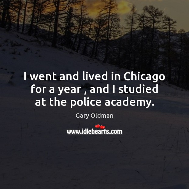 I went and lived in Chicago for a year , and I studied at the police academy. Gary Oldman Picture Quote