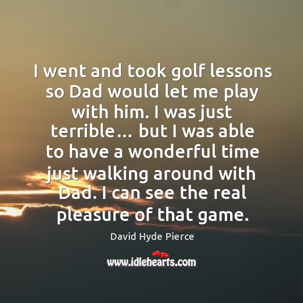 I went and took golf lessons so dad would let me play with him. I was just terrible… David Hyde Pierce Picture Quote