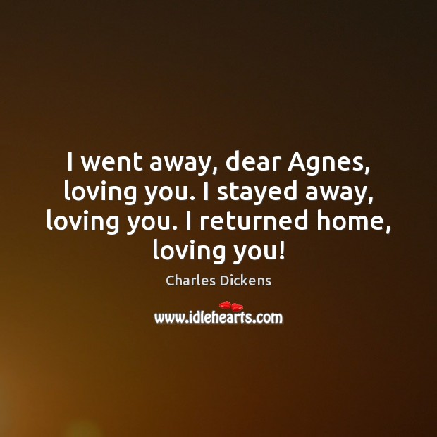 Image, I went away, dear Agnes, loving you. I stayed away, loving you.