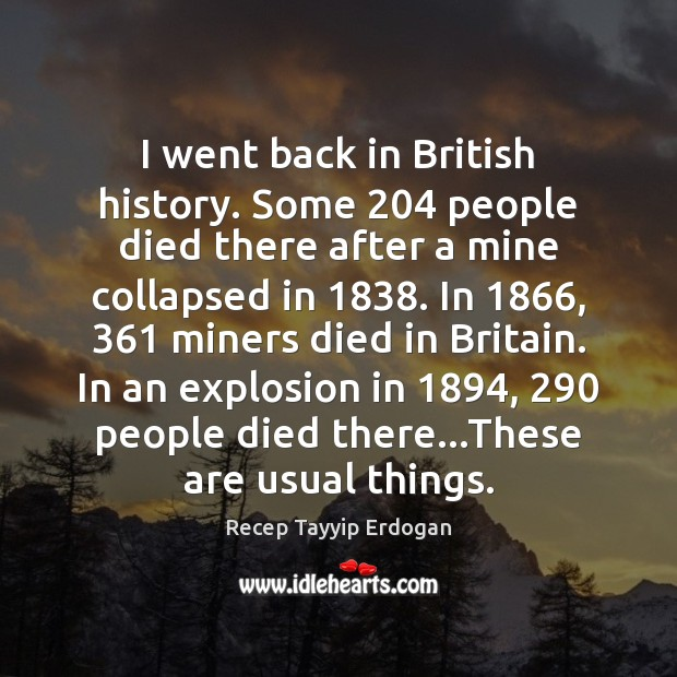 I went back in British history. Some 204 people died there after a Recep Tayyip Erdogan Picture Quote