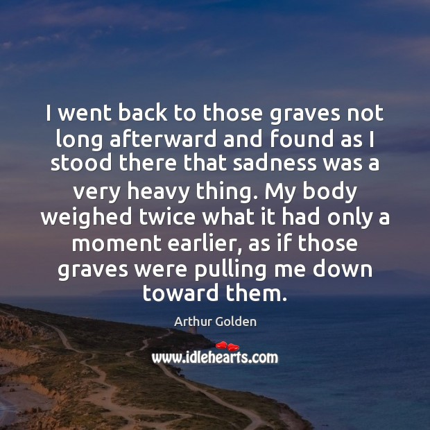 I went back to those graves not long afterward and found as Arthur Golden Picture Quote