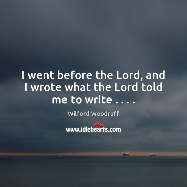 I went before the Lord, and I wrote what the Lord told me to write . . . . Image