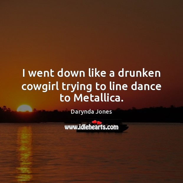 I went down like a drunken cowgirl trying to line dance to Metallica. Darynda Jones Picture Quote