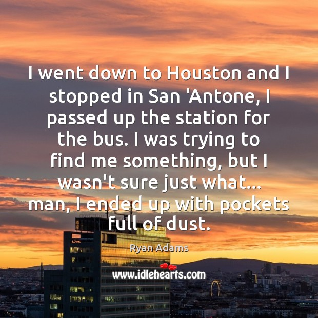 I went down to Houston and I stopped in San 'Antone, I Ryan Adams Picture Quote