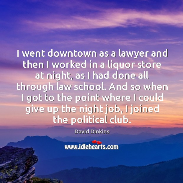 I went downtown as a lawyer and then I worked in a liquor store at night, as I had done all through law school. Image