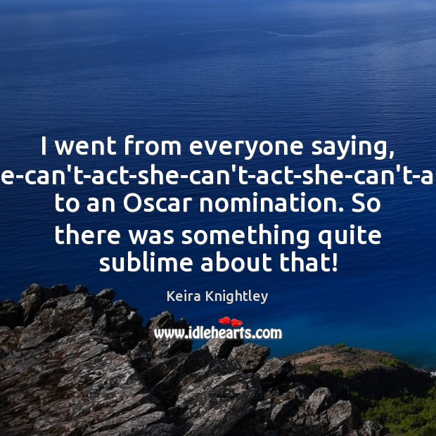 """I went from everyone saying, """"She-can't-act-she-can't-act-she-can't-act,"""" to an Oscar nomination. So there Keira Knightley Picture Quote"""