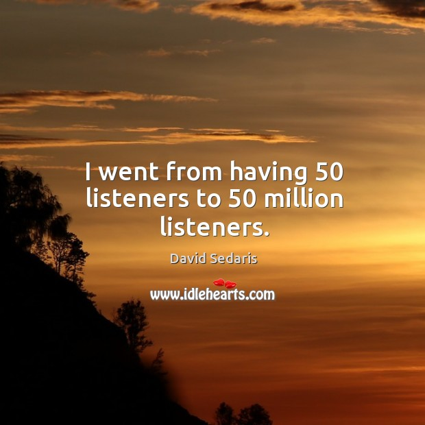 I went from having 50 listeners to 50 million listeners. Image