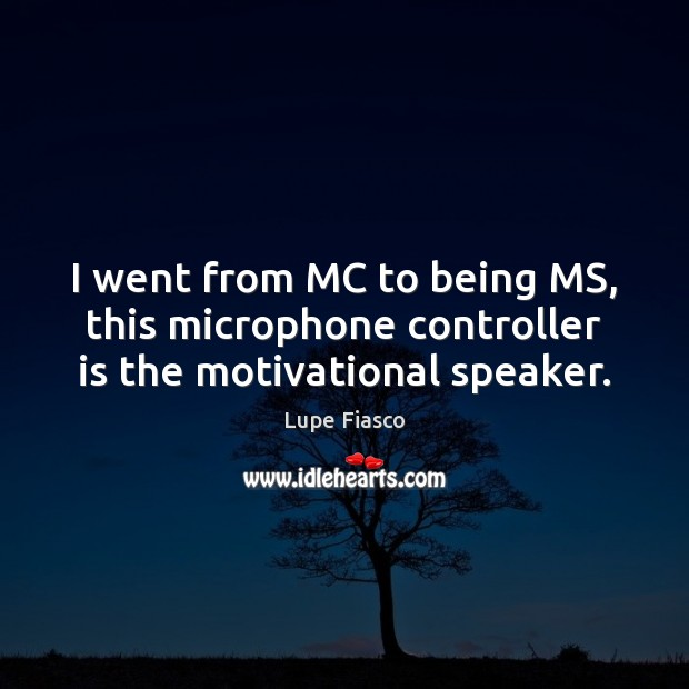 I went from MC to being MS, this microphone controller is the motivational speaker. Image