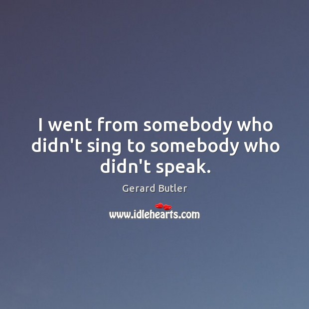 I went from somebody who didn't sing to somebody who didn't speak. Image