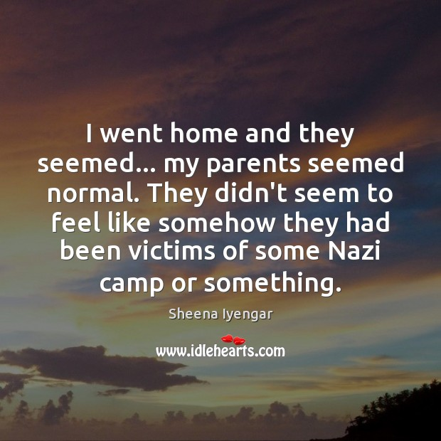 I went home and they seemed… my parents seemed normal. They didn't Sheena Iyengar Picture Quote