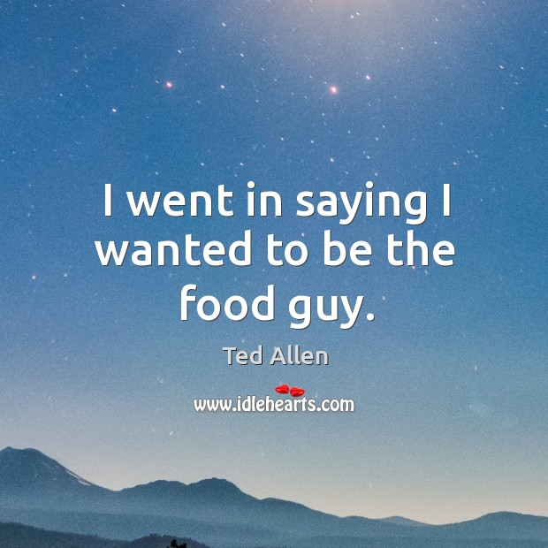 I went in saying I wanted to be the food guy. Ted Allen Picture Quote