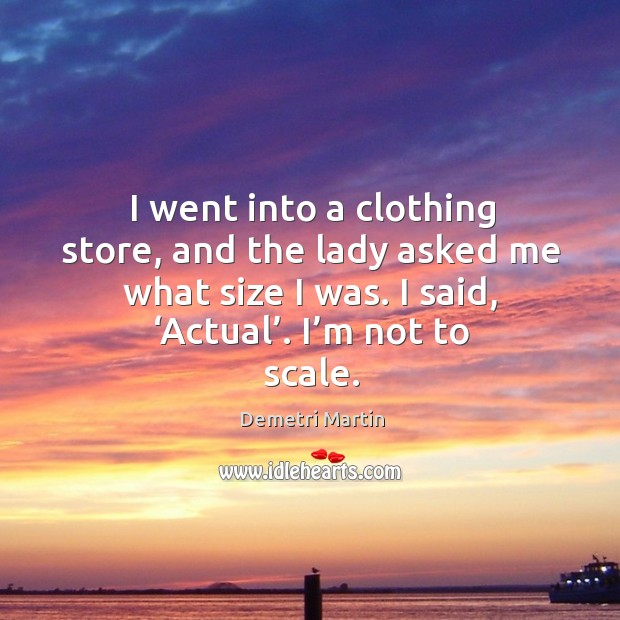 I went into a clothing store, and the lady asked me what size I was. I said, 'actual'. I'm not to scale. Image