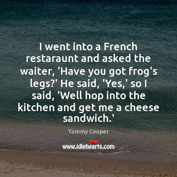 Image, I went into a French restaraunt and asked the waiter, 'Have you