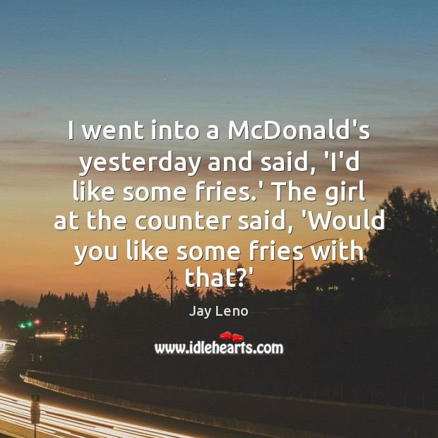 I went into a McDonald's yesterday and said, 'I'd like some fries. Image