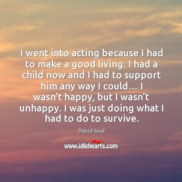 I went into acting because I had to make a good living. David Soul Picture Quote